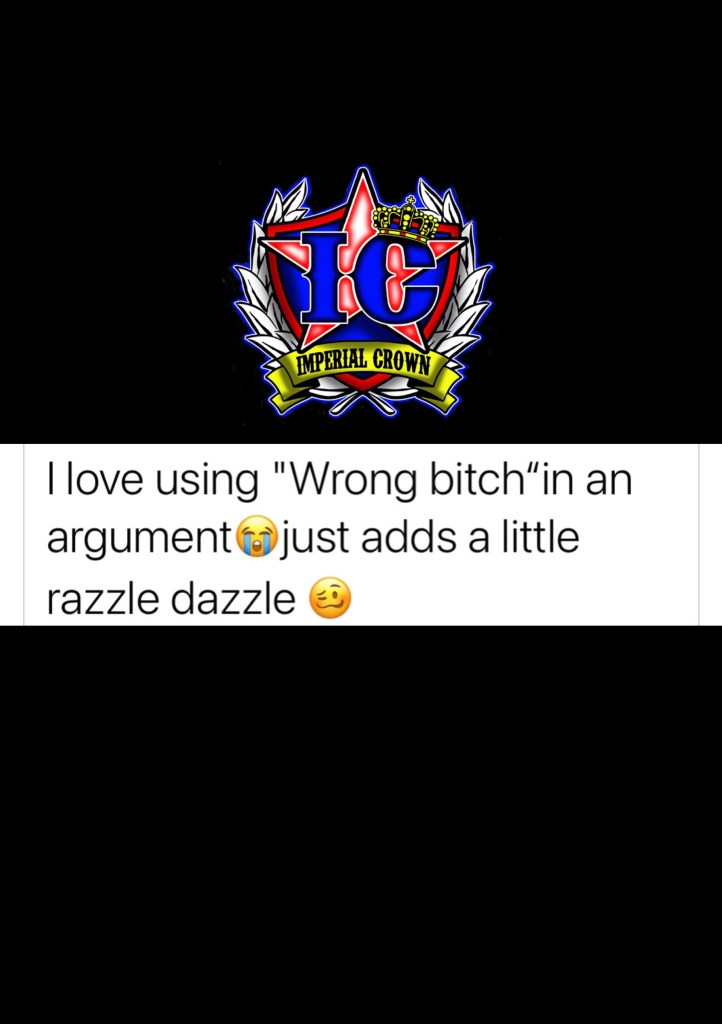 I love using wrong bitch in an argument just adds a little razzle dazzle
