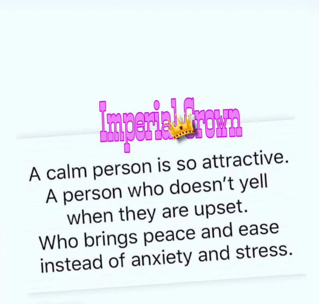 A calm person is so attractive a person who doesn't yell when they are upset who brings peace and ease