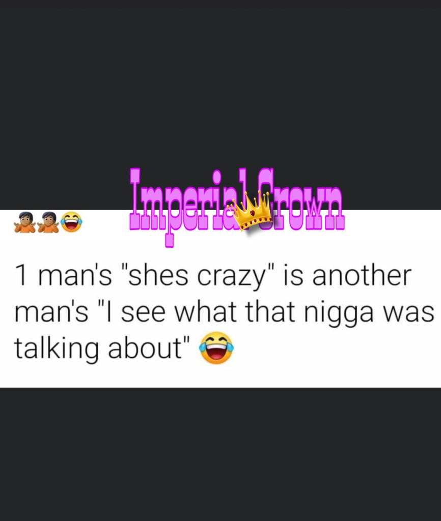 1 man's shes crazy is another man's I see what that nigga was talking about