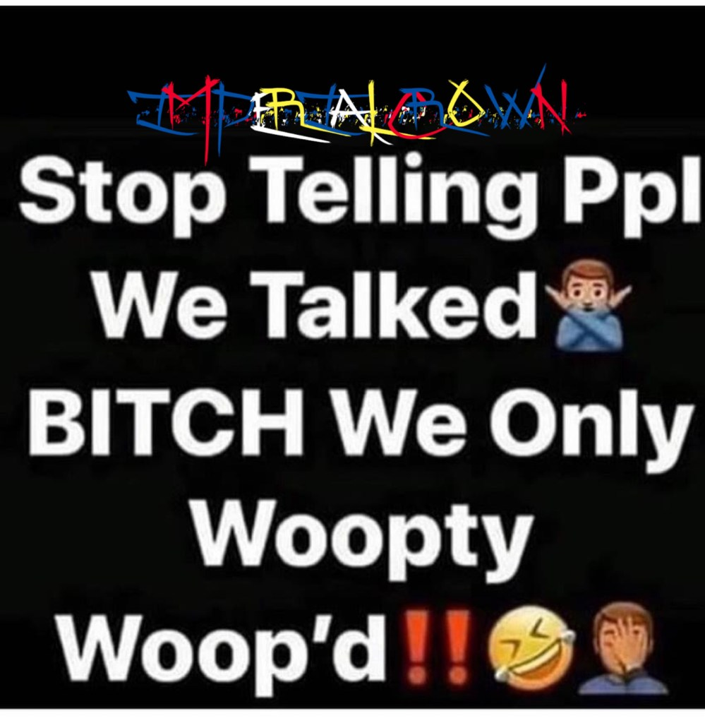 Stop telling ppl we talked🙅🏿‍♂️ Bitch we only woopty woop'd!! 🤣🤦🏿‍♂️