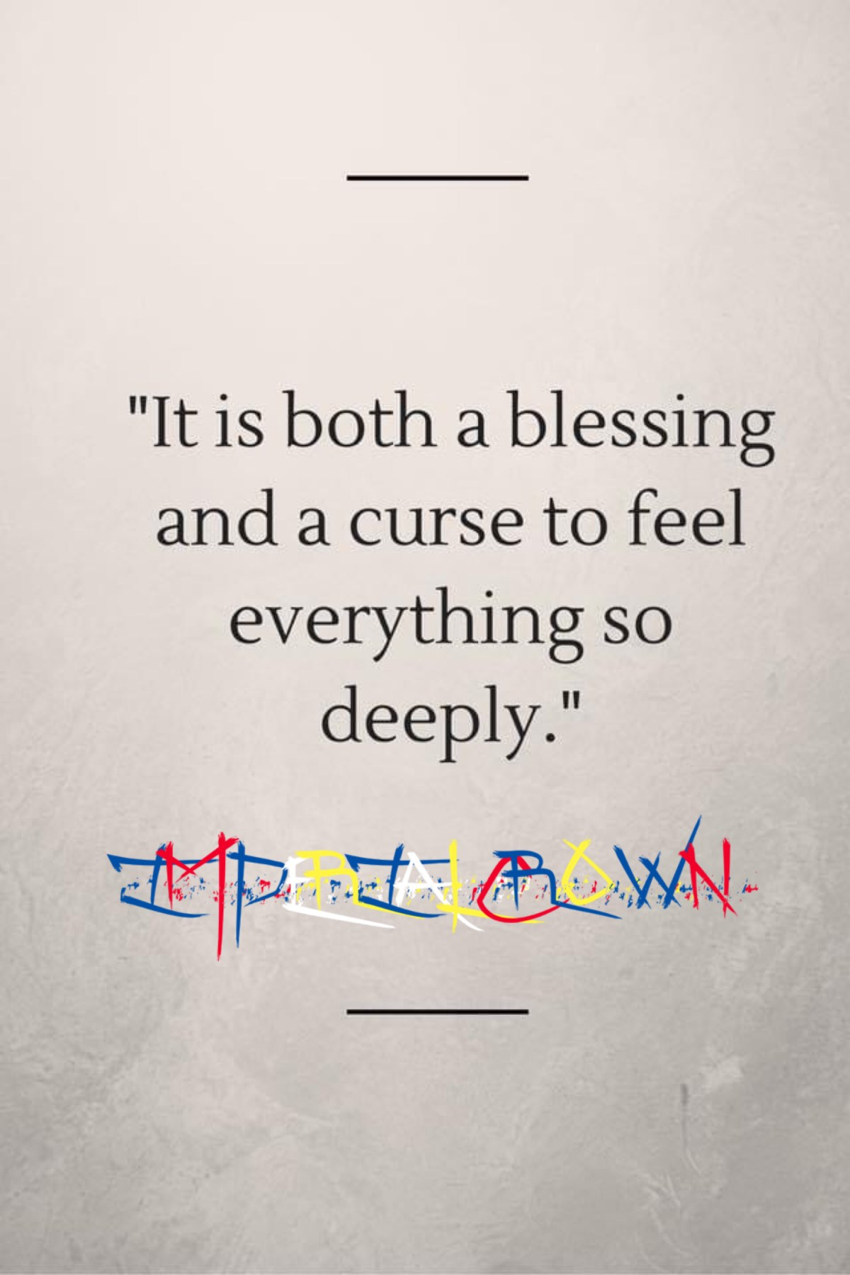 """ It's both a blessing and a curse to feel everything so deeply."""