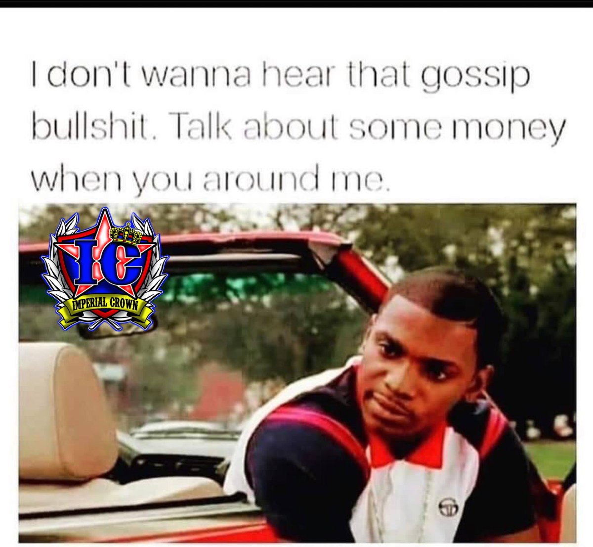 I don't wanna hear that gossip bullshit, talk about some money when you around me.