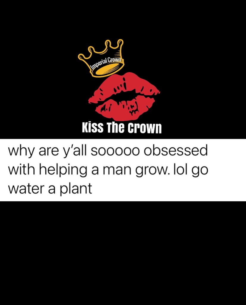 Why are y'all Soo obsessed with helping a man grow lol go water a plant