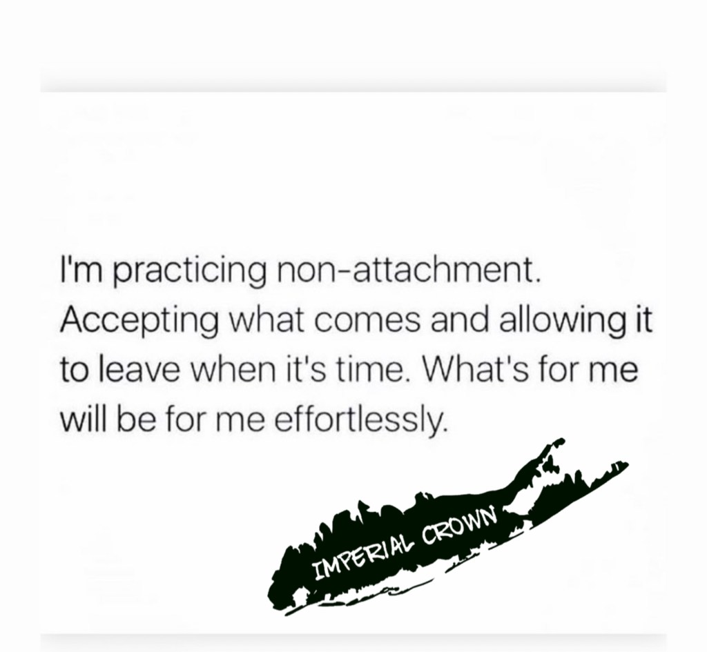 I'm practicing non-attachment. Accepting what comes and allowing it to leave when it's time. What's for me will be for
