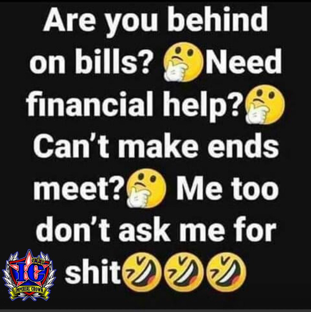 Are you behind on bills? need financial help? can't make ends meet? me too don't ask me for shit