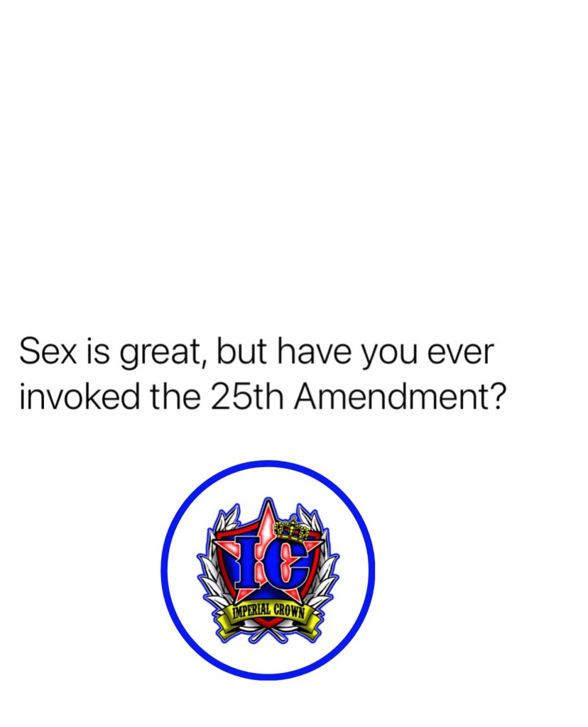 SEX is great, but have you ever invoked the 25th Amendment?