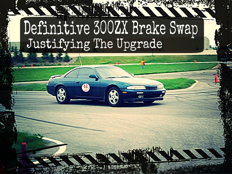 The Definitive 300ZX Brake Swap - Justifying The Upgrade