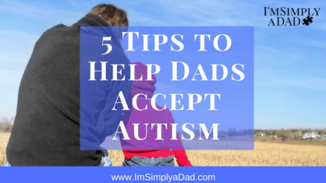 Accepting Autism: 5 Tips to Help Dads accept the autism diagnosis for the child