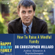 How to raise a mindful family. Raising happier and more resilient kids through mindfulness. We talk all about mindfulness and how it can help both us parents and our kids better manage stress and live happier lives. My guest is Dr. Chris Willard. Dr. Chris is an expert in teaching kids and teens how to be more present and mindful. Dr. Willard is a Harvard educator, author, and therapist. Dr Willard and I discuss the benefits of mindfulness, how and why to teach our kids to be more mindful, and Dr Willard also shares several exercises that we can use with our families. We can all be more mindful just by applying these simple ideas and practices into our everyday lives.