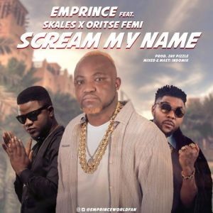 [Music] Emprince Ft. Skales x Oritse Femi – Scream My Name