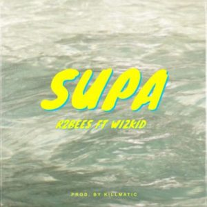 Download Mp3: R2Bees – Supa ft. Wizkid