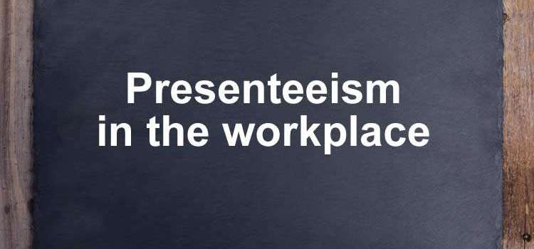 Presenteeism in the workplace