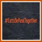 #LetsBeRealTogether