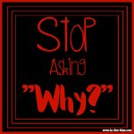 "Stop Asking ""Why?"""