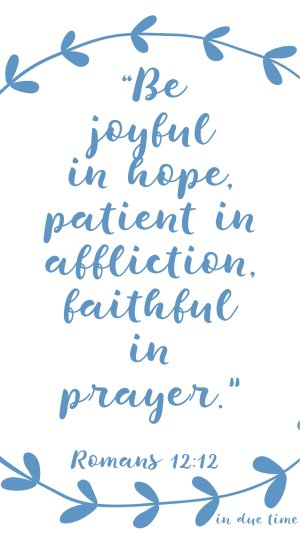 Be joyful in hope, patient in affliction, faithful in prayer Romans 12