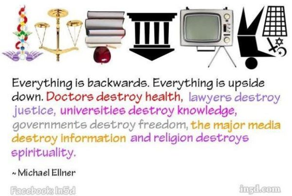 """Just look at us. Everything is backwards, everything is upside down. Doctors destroy health, lawyers destroy justice, psychiatrists destroy minds, scientists destroy truth, major media destroys information, religions destroy spirituality and governments destroy freedom.""~-Michael Ellner"