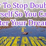 How To Stop Doubting Yourself So You Can Go After Your Dreams