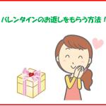 バレンタインのお返しをもらう方法