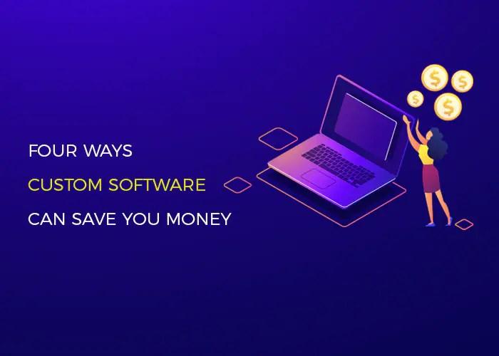 4 Ways Custom Software Development Can Save You Money