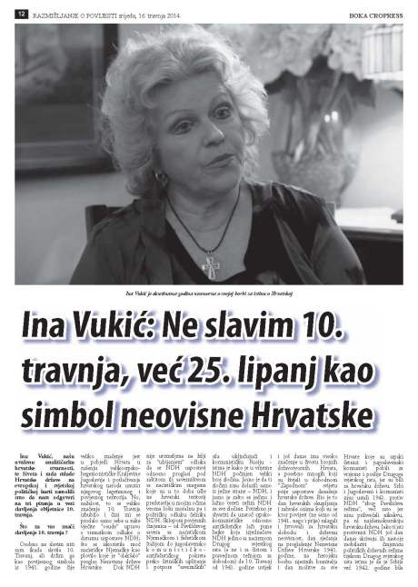 """We have asked Ina Vukic, our worldwide reputable analyst of the Croatian reality and the work of the young Croatian state to provide an answer to the few questions we had on the matter of celebrations of 10 April 1941 anniversary,"" Boka Cropress, 16 April 2014, Page 12. Title article under photo - Ina Vukic:  I do not celebrate 10 April, I celebrate 25 June  as symbol of Croatian independence"