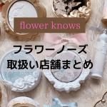 フラワーノーズ(flower knows)取扱い店舗まとめ|東京・京都・大坂等販売店や通販でも売ってる?