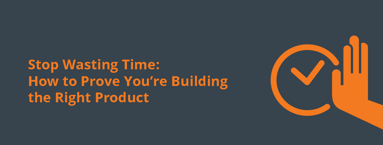 Stop Wasting Time: How to Prove You're Building the Right Product