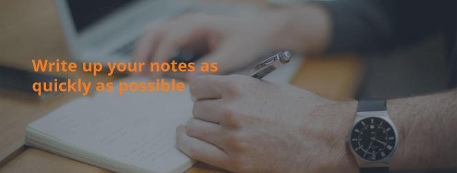Write up your notes as quickly as possible
