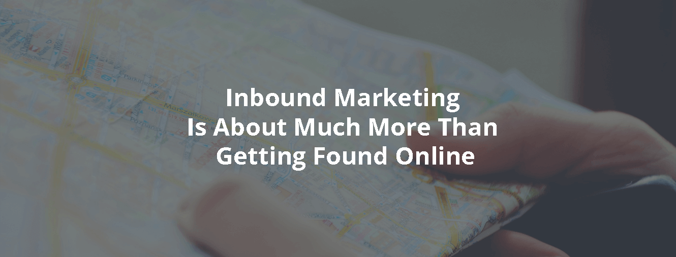 Inbound Marketing Is About Much More Than Getting Found Online