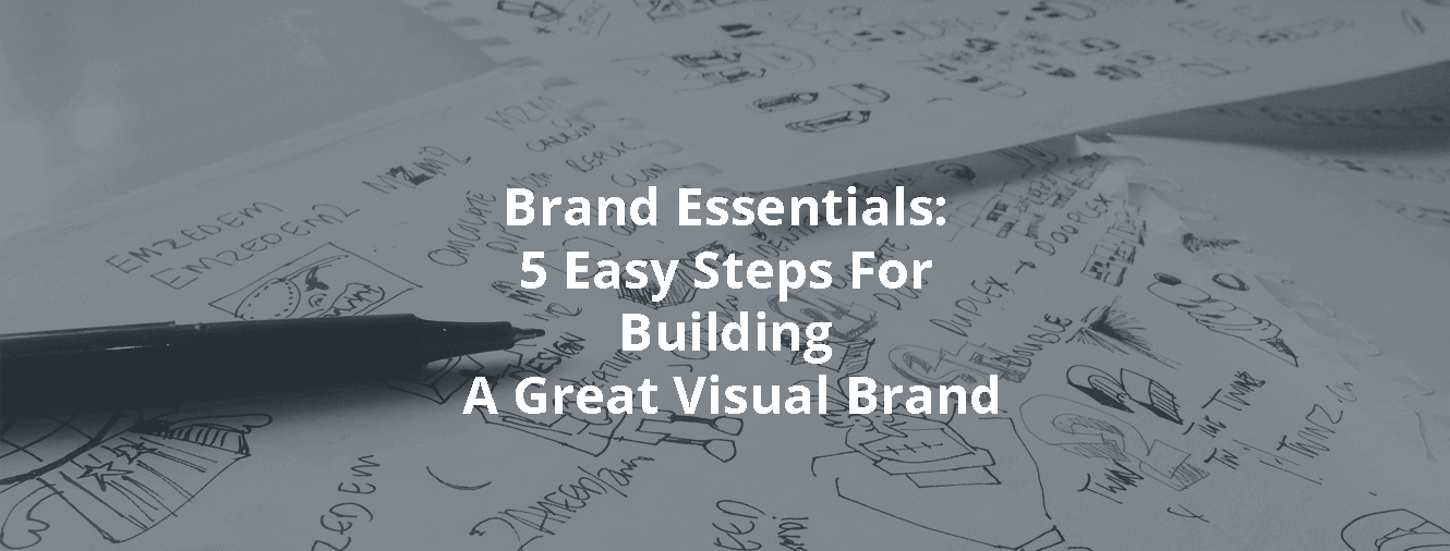 Brand Essentials: 5 Easy Steps For Building A Great Visual Brand