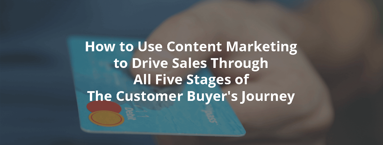 How to Use Content Marketing to Drive Sales Through All Five Stages of The Customer Buyer's Journey