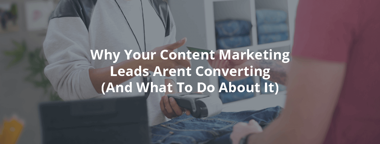 Why Your Content Marketing Leads Arent Converting (And What To Do About It)