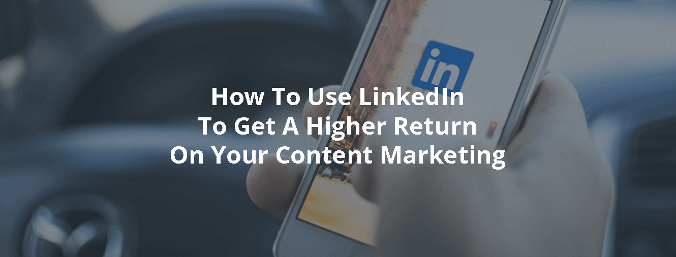 How To Use LinkedIn To Get A Higher Return On Your Content Marketing