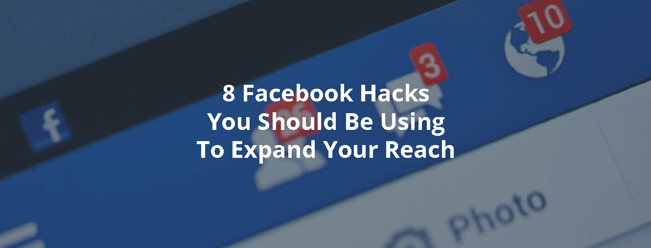 8 Facebook Hacks You Should Be Using To Expand Your Reach