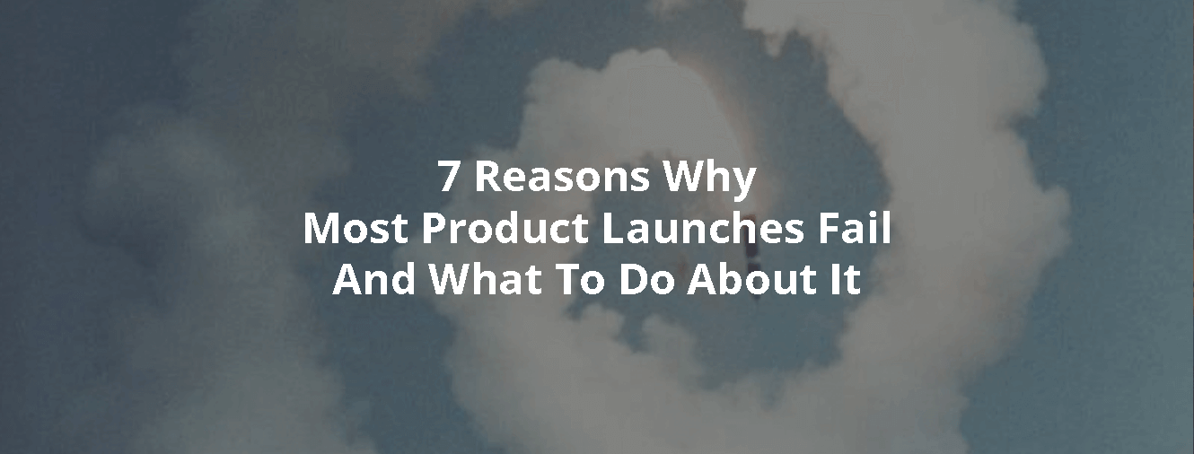 7 Reasons Why Most Product Launches Fail And What To Do About It