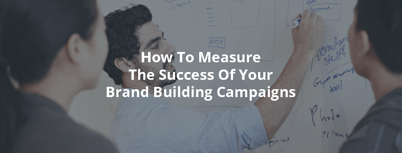 How To Measure The Success Of Your Brand Building Campaigns