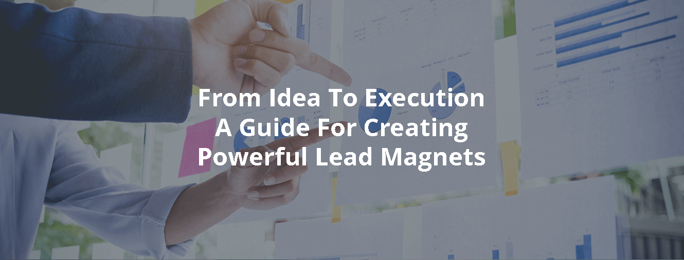 From Idea To Execution - A Guide For Creating Powerful Lead Magnets