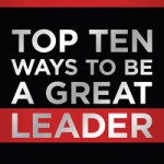 The Top Ten Ways to Be a Great Leader