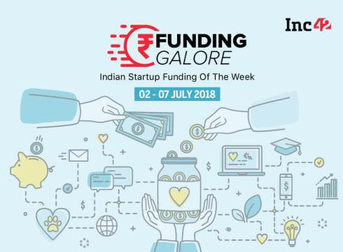 Funding Galore: Indian Startup Funding Of The Week [2-7 July 2018]