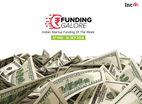 Funding Galore: Indian Startup Funding Of The Week [27 August-01 September 2018]