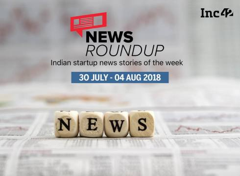 News Roundup: 11 Indian Startup News Stories That You Don't Want To Miss This Week [30 July-4 August 2018]