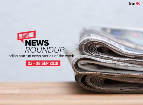 News Roundup: 11 Indian Startup News Stories That You Don't Want To Miss This Week [03-08 September 2018]