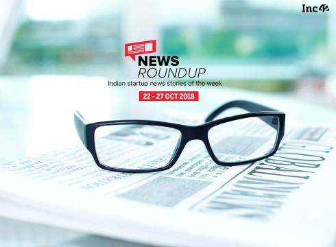 News Roundup: 11 Indian Startup News Stories That You Don't Want To Miss This Week [22-27 October]