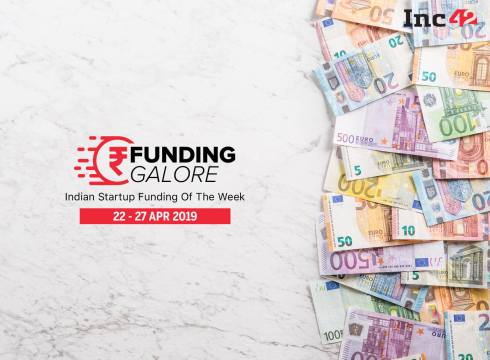 Funding Galore: Indian Startup Funding Of The Week [22-27 Apr]