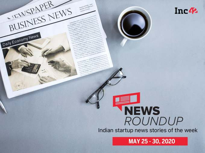 News Roundup: 11 Indian Startup News Stories You Don't Want To Miss This Week [May 25 - 30]