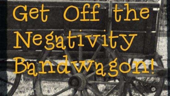 get off the negativity bandwagon
