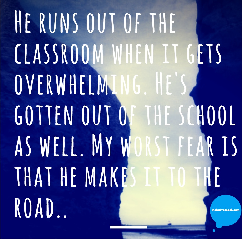 He runs out of the classroom when it gets overwhelming. He's gotten out of the school as well. My worst fear is that he makes it to the road..jpg