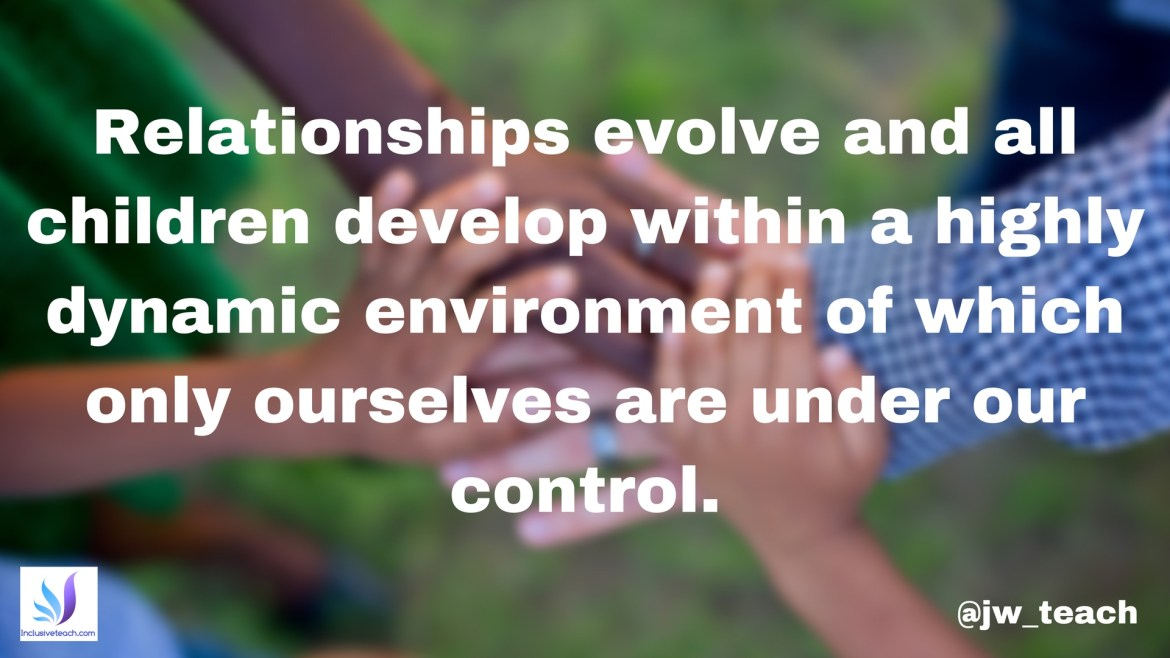 Relationships evolve and all children develop within a highly dynamic environment of which only ourselves are under our control