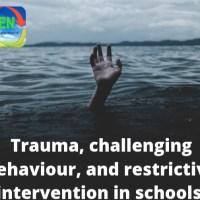 Trauma, challenging behaviour and restrictive practice in schools.