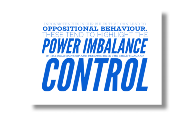 nconsistencies in our rules that can lead to oppositional behaviour. These tend to highlight the power imbalance in the relationship and demonstrate the child's lack of control.