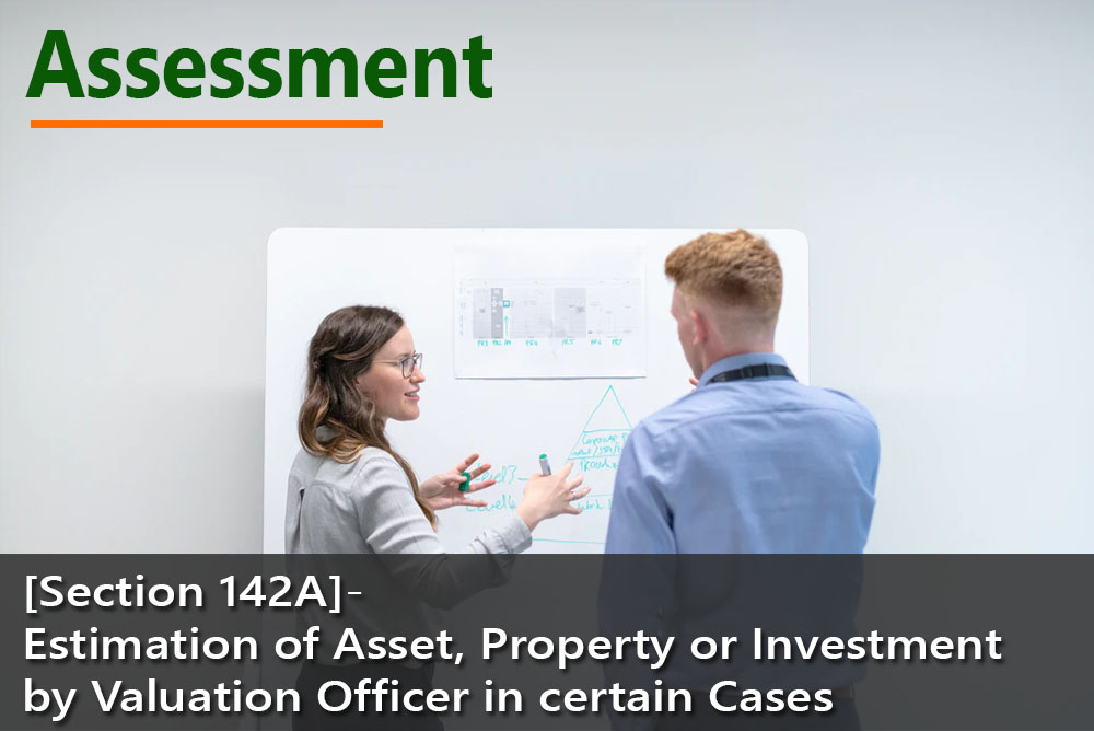 [Section 142A]- Estimation of Asset, Property or Investment by Valuation Officer in certain Cases
